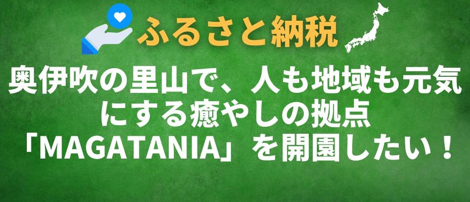 奥伊吹の里山で、人も地域も元気にする癒やしの拠点「MAGATANIA」を開園したい!